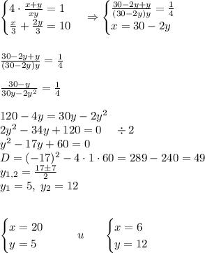 \begin{cases}4\cdot\frac{x+y}{xy}=1\\\frac x3+\frac{2y}3=10\end{cases}\Rightarrow\begin{cases}\frac{30-2y+y}{(30-2y)y}=\frac14\\ x=30-2y\end{cases}\\\\\\\frac{30-2y+y}{(30-2y)y}=\frac14\\\\\frac{30-y}{30y-2y^2}=\frac14\\\\120-4y=30y-2y^2\\2y^2-34y+120=0\;\;\;\;\div2\\y^2-17y+60=0\\D=(-17)^2-4\cdot1\cdot60=289-240=49\\y_{1,2}=\frac{17\pm7}2\\y_1=5,\;y_2=12\\\\\\\begin{cases}x=20\\y=5\end{cases}\;\;\;\;\;\;u\;\;\;\;\;\;\begin{cases}x=6\\y=12\end{cases}