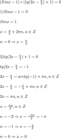 (Sinx-1)*(tg(2x-\frac{\pi }{4})+1)=0\\\\1)Sinx-1=0\\\\Sinx=1\\\\x=\frac{\pi }{2}+2\pi n,n\in Z\\\\n=0\Rightarrow x = \frac{\pi }{2}\\\\\\2)tg(2x-\frac{\pi }{4})+1=0\\\\tg(2x-\frac{\pi }{4}=-1\\\\2x-\frac{\pi }{4} =arctg(-1)+\pi n,n\in Z\\\\2x-\frac{\pi }{4}=-\frac{\pi }{4}+\pi n,n\in Z\\\\2x=\pi n,n\in Z\\\\x=\frac{\pi n }{2},n\in Z\\\\n=-2\Rightarrow x=\frac{-2\pi }{2}=-\pi\\\\n=-1\Rightarrow x=-\frac{\pi }{2} \\\\n=0\Rightarrow x=0
