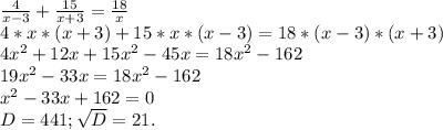 \frac{4}{x-3}+\frac{15}{x+3} =\frac{18}{x} \\ 4*x*(x+3)+15*x*(x-3)=18*(x-3)*(x+3)\\ 4x^{2} +12x+15x^{2} -45x=18x^{2} -162\\19x^{2} -33x=18x^{2} -162\\x^{2}-33x+162=0\\ D=441;\sqrt{D}=21.