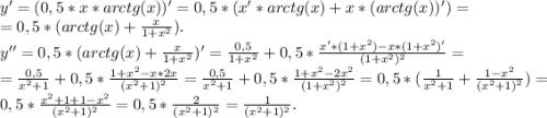 y'=(0,5*x*arctg(x))'=0,5*(x'*arctg(x)+x*(arctg(x))' )=\\=0,5*(arctg(x)+\frac{x}{1+x^{2} } ).\\y''=0,5*(arctg(x)+\frac{x}{1+x^{2} })'=\frac{0,5}{1+x^{2} } +0,5*\frac{x'*(1+x^{2})-x*(1+x^{2})' }{(1+x^{2})^{2} } =\\ =\frac{0,5}{x^{2} +1} +0,5*\frac{1+x^{2}-x*2x }{(x^{2}+1)^{2}} =\frac{0,5}{x^{2} +1} +0,5*\frac{1+x^{2} -2x^{2} }{(1+x^{2})^{2}} =0,5*(\frac{1}{x^{2}+1 } +\frac{1-x^{2} }{(x^{2}+1)^{2} } )=\\0,5*\frac{x^{2} +1+1-x^{2} }{(x^{2}+1)^{2}} =0,5*\frac{2}{(x^{2}+1)^{2}} =\frac{1}{(x^{2}+1)^{2}}.