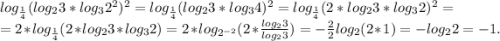 log_{\frac{1}{4} } (log_{2} 3*log_{3}2^{2} )^{2} =log_{\frac{1}{4} } (log_{2} 3*log_{3}4)^{2} =log_{\frac{1}{4} } (2*log_{2} 3*log_{3}2)^{2} =\\=2* log_{\frac{1 }{4} } (2*log_{2} 3*log_{3}2)=2*log_{2^{-2} } (2*\frac{log_{2} 3}{log_{2} 3}) =-\frac{2} {2}log_{2}(2*1) =-log_{2}2=-1.