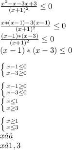 \frac{x^{2 }-x-3x+3 }{(x+1)^{2} } \leq 0\\\\\frac{x*(x-1)-3(x-1)}{(x+1)^{2} } \leq 0\\\frac{(x-1)*(x-3)}{(x+1)^{2} } \leq 0\\(x-1)*(x-3)\leq 0\\\\\left \{ {{x-1\leq 0} \atop {x-3\\\geq 0}} \right. \\\\\left \{ {{x-1\geq 0} \atop {x-3\leq 0}} \right. \\\left \{ {{x\leq 1} \atop {x\geq 3}} \right. \\\\\left \{ {{x\geq 1} \atop {x\leq 3}} \right. \\x ∈∅\\x∈ 1, 3