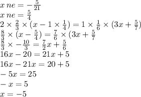 x \: ne = - \frac{5}{21} \\ x \: ne = \frac{5}{4 } \\ 2 \times \frac{2}{3} \times (x - 1 \times \frac{1}{4}) = 1 \times \frac{1}{6} \times (3x + \frac{5}{7} ) \\ \frac{8}{3} \times (x - \frac{5}{4} ) = \frac{7}{6} \times (3x + \frac{5}{7} \\ \frac{8}{3} \times - \frac{10}{3} = \frac{7}{2} x + \frac{5}{6} \\ 16x - 20 = 21x + 5 \\ 16x - 21x = 20 + 5 \\ - 5x = 25 \\ - x = 5 \\ x = - 5