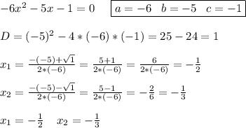 -6x^2-5x-1=0\;\;\;\;\; \boxed{a=-6\;\;\;b=-5\;\;\;c=-1}\\\\D=(-5)^2-4*(-6)*(-1)=25-24=1\\\\x_{1}=\frac{-(-5)+\sqrt{1} }{2*(-6)} =\frac{5+1}{2*(-6)} =\frac{6}{2*(-6)} =-\frac{1}{2} \\\\x_{2}=\frac{-(-5)-\sqrt{1} }{2*(-6)} =\frac{5-1}{2*(-6)} =-\frac{2}{6} =-\frac{1}{3} \\\\x_{1}=-\frac{1}{2} \;\;\;\;x_{2}=-\frac{1}{3}