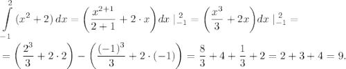 \displaystyle \int\limits^2_{-1} {(x^2+2)} \, dx = \bigg (\frac{x^{2+1}}{2+1} + 2 \cdot x \bigg ) dx \;|_{-1}^{\;2} = \bigg (\frac{x^3}{3} + 2x \bigg ) dx \;|_{-1}^{\;2} = \\=\bigg (\frac{2^3}{3} + 2 \cdot 2 \bigg ) - \bigg (\frac{(-1)^3}{3} + 2 \cdot (-1) \bigg ) = \frac{8}{3} + 4 + \frac{1}{3} + 2 = 2 + 3 + 4 = 9.