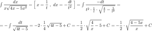 \int \dfrac{dx}{x\sqrt{4x-5x^2}}=\Big[\; x=\dfrac{1}{t}\ ,\ dx=-\dfrac{dt}{t^2}\; \Big]=\int \dfrac{-dt}{t^2\cdot \frac{1}{t}\cdot \sqrt{\frac{4}{t}-\frac{5}{t^2}}}=\\\\\\=-\int \dfrac{dt}{\sqrt{4t-5}}=-2\cdot \dfrac{1}{4}\, \sqrt{4t-5}+C=-\dfrac{1}{2}\cdot \sqrt{\dfrac{4}{x}-5}+C=-\dfrac{1}{2}\cdot \sqrt{\dfrac{4-5x}{x}}+C