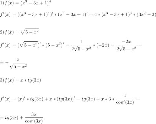 \displaystyle\\1)f(x)=(x^3-3x+1)^4\\\\f'(x)=((x^3-3x+1)^4)'*(x^3-3x+1)'=4*(x^3-3x+1)^3*(3x^2-3)\\\\\\2)f(x)=\sqrt{5-x^2}\\\\f'(x)=(\sqrt{5-x^2})'*(5-x^2)'=\frac{1}{2\sqrt{5-x^2}}*(-2x)=\frac{-2x}{2\sqrt{5-x^2}}=\\\\\\=-\frac{x}{\sqrt{5-x^2}} \\\\\\3)f(x)=x*tg(3x)\\\\\\f'(x)=(x)'*tg(3x)+x*(tg(3x))'=tg(3x)+x*3*\frac{1}{\cos^2(3x)}=\\\\\\=tg(3x)+\frac{3x}{\cos^2(3x)}