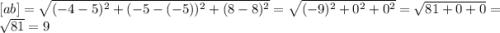 [ab]=\sqrt{(-4-5)^2+(-5-(-5))^2+(8-8)^2} =\sqrt{(-9)^2+0^2+0^2} =\sqrt{81+0+0} =\sqrt{81} =9