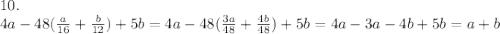 10.\\4a-48(\frac{a}{16}+\frac{b}{12}) +5b=4a-48(\frac{3a}{48}+\frac{4b}{48})+5b=4a-3a-4b+5b=a+b