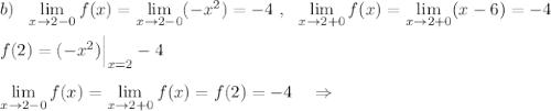 b)\ \ \lim\limits _{x \to 2-0}f(x)=\lim\limits _{x \to 2-0}(-x^2)=-4\ ,\ \ \lim\limits _{x \to 2+0}f(x)=\lim\limits _{x \to 2+0}(x-6)=-4\\\\f(2)=(-x^2)\Big|_{x=2}-4\\\\\lim\limits _{x \to 2-0}f(x)=\lim\limits _{x \to 2+0}f(x)=f(2)=-4\ \ \ \Rightarrow