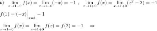 b)\ \ \lim\limits _{x \to 1-0}f(x)=\lim\limits _{x \to 1-0}(-x)=-1\ ,\ \ \lim\limits _{x \to 1+0}f(x)=\lim\limits _{x \to 1+0}(x^2-2)=-1\\\\f(1)=(-x)\Big|_{x=1}-1\\\\\lim\limits _{x \to 1-0}f(x)=\lim\limits _{x \to 1+0}f(x)=f(2)=-1\ \ \ \Rightarrow