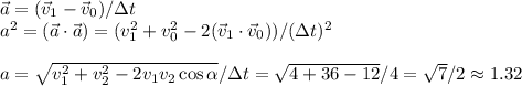 \vec{a} = (\vec{v}_1-\vec{v}_0)/\Delta t\\a^2 = (\vec{a}\cdot\vec{a}) = (v_1^2+v_0^2 - 2(\vec{v}_1\cdot\vec{v}_0))/(\Delta t)^2\\\\a = \sqrt{v_1^2+v_2^2-2v_1v_2\cos\alpha} / \Delta t = \sqrt{4+36-12}/4 = \sqrt{7}/2 \approx 1.32