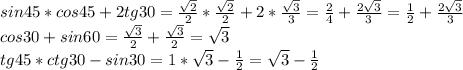 sin45*cos45+2tg30=\frac{\sqrt{2} }{2}* \frac{\sqrt{2} }{2}+2*\frac{\sqrt{3} }{3}=\frac{2}{4}+ \frac{2\sqrt{3} }{3} =\frac{1}{2}+\frac{2\sqrt{3} }{3}\\cos30+sin60=\frac{\sqrt{3} }{2}+\frac{\sqrt{3} }{2}=\sqrt{3}\\tg45*ctg30-sin30=1*\sqrt{3}-\frac{1}{2}=\sqrt{3}-\frac{1}{2}