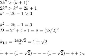 2k^2(k+1)^2 \\ 2k^2k^2+2k+1 \\ k^2-2k-10 \\ \\ k^2-2k-1=0 \\ D=2^2+4*1=8=(2\sqrt{2})^2 \\ \\ k_{1,2}=\frac{2 \pm2\sqrt{2}}{2}=1 \pm \sqrt{2} \\ \\ +++(1-\sqrt{2})---(1+\sqrt{2})+++_k