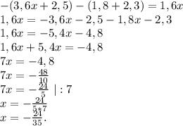 -(3,6x+2,5)-(1,8+2,3)=1,6x\\1,6x=-3,6x-2,5-1,8x-2,3\\1,6x=-5,4x-4,8\\1,6x+5,4x=-4,8\\7x=-4,8\\7x=-\frac{48}{10} \\7x=-\frac{24}{5}\ |:7\\x=-\frac{24}{5*7}\\ x=-\frac{24}{35}.