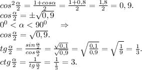 cos^2\frac{\alpha }{2}=\frac{1+cos\alpha }{2} =\frac{1+0,8}{2}=\frac{1,8}{2} =0,9.\\ cos\frac{\alpha }{2}=б\sqrt{0,9}\\0^0