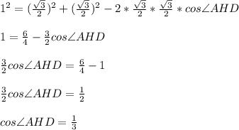 1^2 = (\frac{\sqrt{3}}{2})^2 + (\frac{\sqrt{3}}{2})^2 - 2 * \frac{\sqrt{3}}{2} * \frac{\sqrt{3}}{2} * cos\angle AHD\\\\1 = \frac{6}{4} - \frac{3}{2}cos\angle AHD\\\\\frac{3}{2}cos\angle AHD = \frac{6}{4} - 1\\\\\frac{3}{2}cos\angle AHD = \frac{1}{2}\\\\cos\angle AHD = \frac{1}{3}