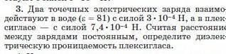 3. Два точечных электрических заряда взаимо-действуют в воде (е— 81) с силой 3. 10-4 H, а в плек-с с