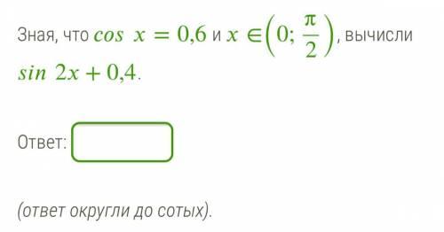 Зная, что =0,6 и ∈(0;π2), вычисли 2+0,4. ответ округли до сотых