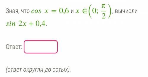 Зная, что =0,6 и ∈(0;π2), вычисли 2+0,4. ответ: (ответ округли до сотых).