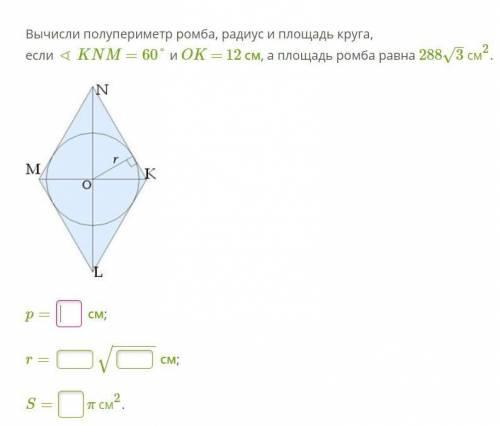 Вычисли полупериметр ромба, радиус и площадь круга, если ∢ KNM =60° и OK = 12 см, а площадь ромба ра