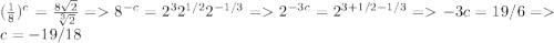 (\frac{1}{8})^{c} = \frac{8\sqrt 2}{\sqrt[3]{2}} = 8^{-c} = 2^{3}2^{1/2}2^{-1/3} = 2^{-3c} = 2^{3+1/2-1/3} = -3c = 19/6 = c=-19/18