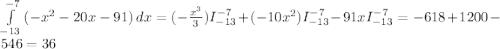 \int\limits^{-7}_{-13} {(-x^{2}-20x-91 }) \, dx = (-\frac{x^{3} }{3} )I_{-13}^{-7} } +(-10x^{2} )I_{-13}^{-7} - 91xI_{-13}^{-7} = -618+1200-546 = 36