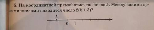 5. На координатной прямой отмечено число k. Между какими целыми числами находится число 2(k+3)?