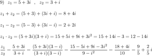 9)\ \ z_1=5+3i\ \ ,\ \ z_2=3+i\\\\z_1+z_2=(5+3)+(3i+i)=8+4i\\\\z_1-z_2=(5-3)+(3i-i)=2+2i\\\\z_1\cdot z_2=(5+3i)(3+i)=15+5i+9i+3i^2=15+14i-3=12-14i\\\\\dfrac{z_1}{z_2}=\dfrac{5+3i}{3+i}=\dfrac{(5+3i)(3-i)}{(3+i)(3-i)}=\dfrac{15-5i+9i-3i^2}{9-i^2}=\dfrac{18+4i}{10}=\dfrac{9}{5}+\dfrac{2}{5}\, i