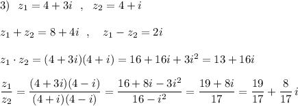 3)\ \ z_1=4+3i\ \ ,\ \ z_2=4+i\\\\z_1+z_2=8+4i\ \ ,\ \ \ z_1-z_2=2i\\\\z_1\cdot z_2=(4+3i)(4+i)=16+16i+3i^2=13+16i\\\\\dfrac{z_1}{z_2}=\dfrac{(4+3i)(4-i)}{(4+i)(4-i)}=\dfrac{16+8i-3i^2}{16-i^2}=\dfrac{19+8i}{17}=\dfrac{19}{17}+\dfrac{8}{17}\, i