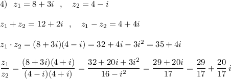 4)\ \ z_1=8+3i\ \ ,\ \ \ z_2=4-i\\\\z_1+z_2=12+2i\ \ ,\ \ \ z_1-z_2=4+4i\\\\z_1\cdot z_2=(8+3i)(4-i)=32+4i-3i^2=35+4i\\\\\dfrac{z_1}{z_2}=\dfrac{(8+3i)(4+i)}{(4-i)(4+i)}=\dfrac{32+20i+3i^2}{16-i^2}=\dfrac{29+20i}{17}=\dfrac{29}{17}+\dfrac{20}{17}\, i
