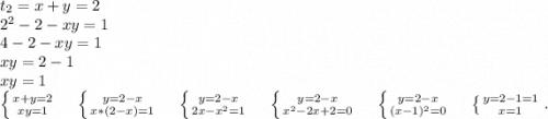 t_2=x+y=2\\2^2-2-xy=1\\4-2-xy=1\\xy=2-1\\xy=1\\\left \{ {{x+y=2} \atop {xy=1}} \right.\ \ \ \ \left \{ {{y=2-x} \atop {x*(2-x)=1}} \right.\ \ \ \ \left \{ {{y=2-x} \atop {2x-x^2=1}} \right.\ \ \ \ \left \{ {{y=2-x} \atop {x^2-2x+2=0}} \right. \ \ \ \ \left \{ {{y=2-x} \atop {(x-1)^2=0}} \right. \ \ \ \ \left \{ {{y=2-1=1} \atop {x=1}} \right..